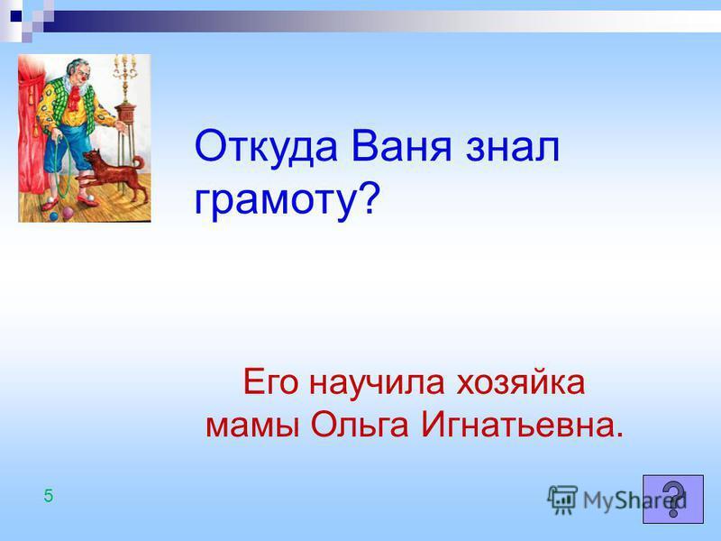 Откуда Ваня знал грамоту? Его научила хозяйка мамы Ольга Игнатьевна. 5