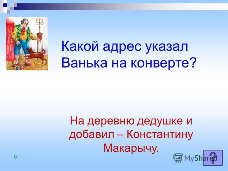 Какой адрес указал Ванька на конверте? На деревню дедушке и добавил – Константину Макарычу. 6