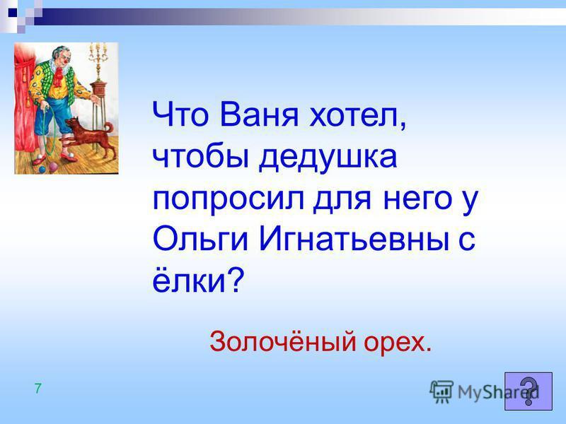 Что Ваня хотел, чтобы дедушка попросил для него у Ольги Игнатьевны с ёлки? Золочёный орех. 7