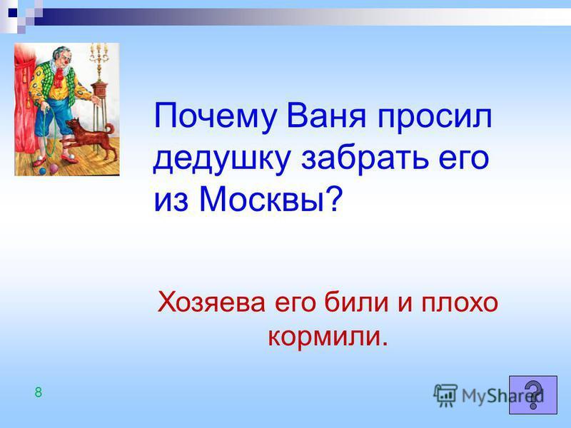 Почему Ваня просил дедушку забрать его из Москвы? Хозяева его били и плохо кормили. 8