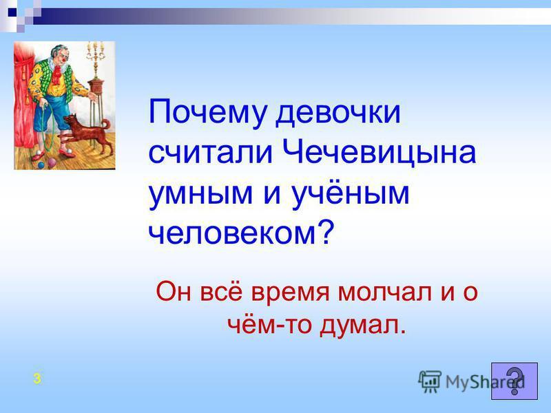 Почему девочки считали Чечевицына умным и учёным человеком? Он всё время молчал и о чём-то думал. 3