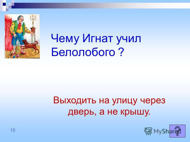 Чему Игнат учил Белолобого ? Выходить на улицу через дверь, а не крышу. 10