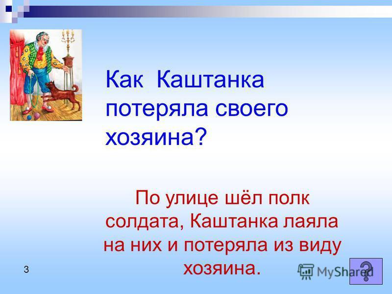 Как Каштанка потеряла своего хозяина? По улице шёл полк солдата, Каштанка лаяла на них и потеряла из виду хозяина. 3