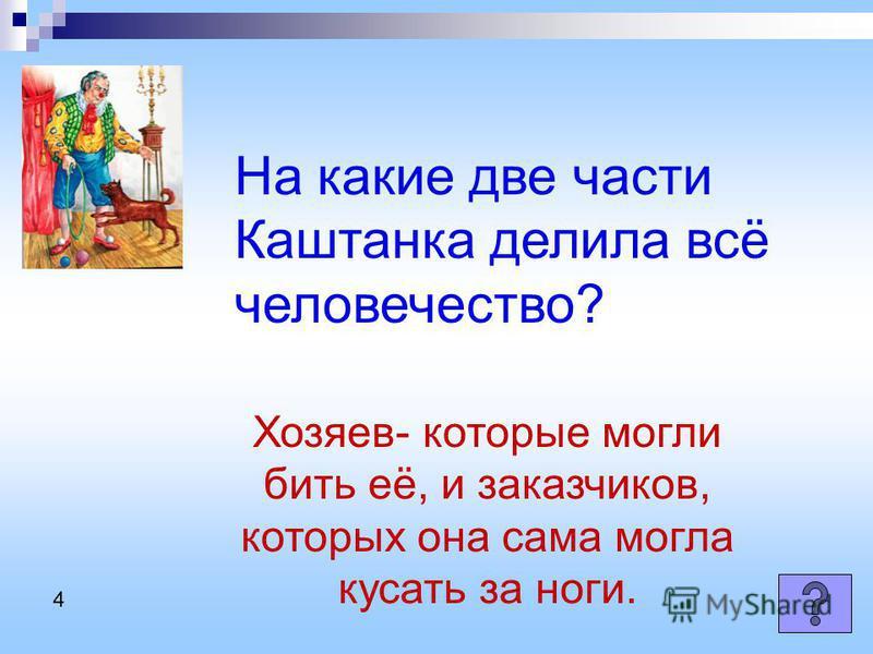 На какие две части Каштанка делила всё человечество? Хозяев- которые могли бить её, и заказчиков, которых она сама могла кусать за ноги. 4