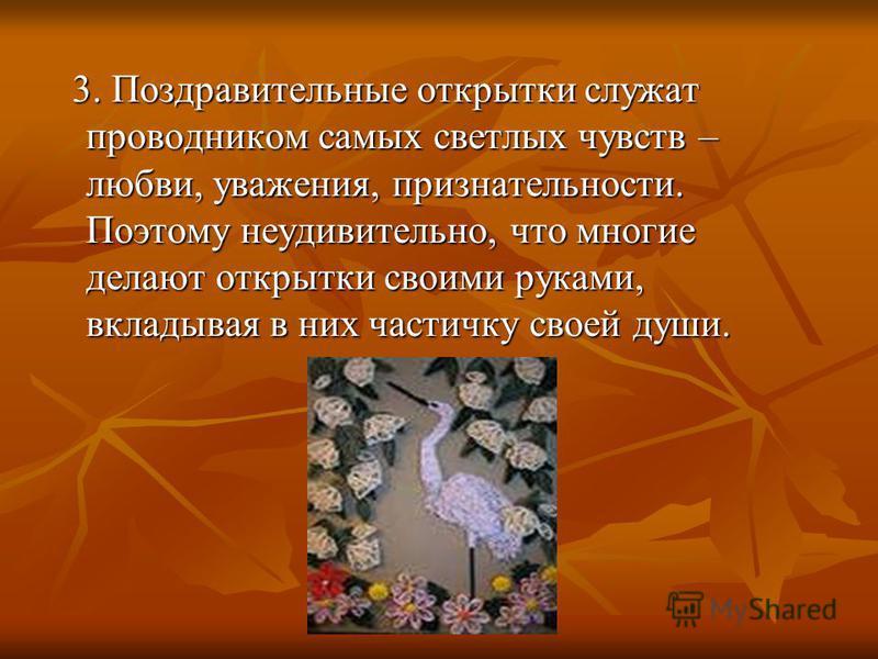 3. Поздравительные открытки служат проводником самых светлых чувств – любви, уважения, признательности. Поэтому неудивительно, что многие делают открытки своими руками, вкладывая в них частичку своей души. 3. Поздравительные открытки служат проводник