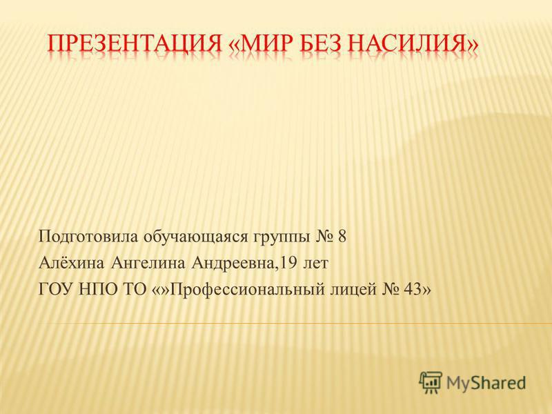 Подготовила обучающаяся группы 8 Алёхина Ангелина Андреевна,19 лет ГОУ НПО ТО «»Профессиональный лицей 43»