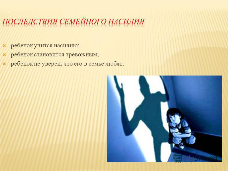 ребенок учится насилию; ребенок становится тревожным; ребенок не уверен, что его в семье любят;