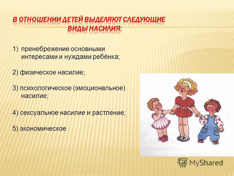 1)пренебрежение основными интересами и нуждами ребёнка; 2) физическое насилие; 3) психологическое (эмоциональное) насилие; 4) сексуальное насилие и растление; 5) экономическое