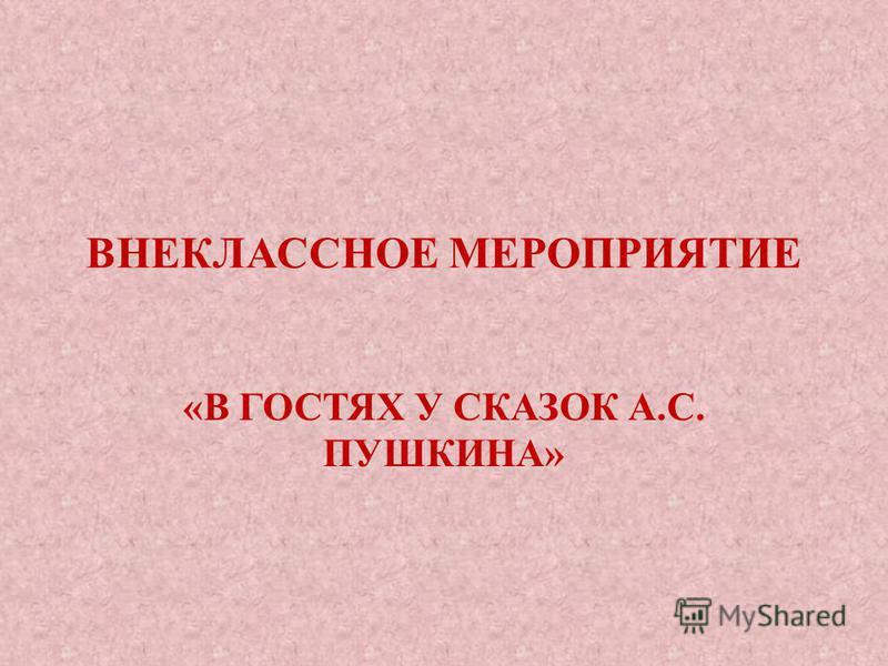 ВНЕКЛАССНОЕ МЕРОПРИЯТИЕ «В ГОСТЯХ У СКАЗОК А.С. ПУШКИНА»