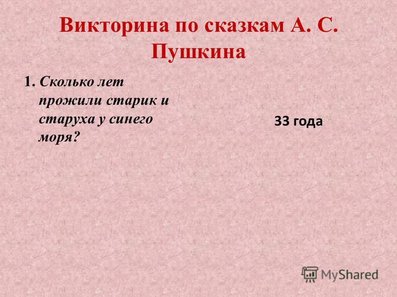 Викторина по сказкам А. С. Пушкина 1. Сколько лет прожили старик и старуха у синего моря? 33 года