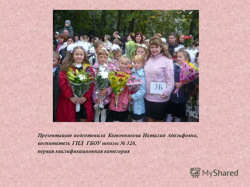 Презентацию подготовила Кожевникова Наталия Адольфовна, воспитатель ГПД ГБОУ школы 326, первая квалификационная категория