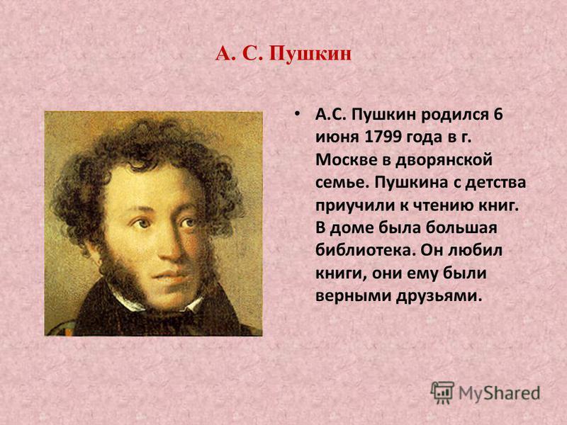 А. С. Пушкин А.С. Пушкин родился 6 июня 1799 года в г. Москве в дворянской семье. Пушкина с детства приучили к чтению книг. В доме была большая библиотека. Он любил книги, они ему были верными друзьями.