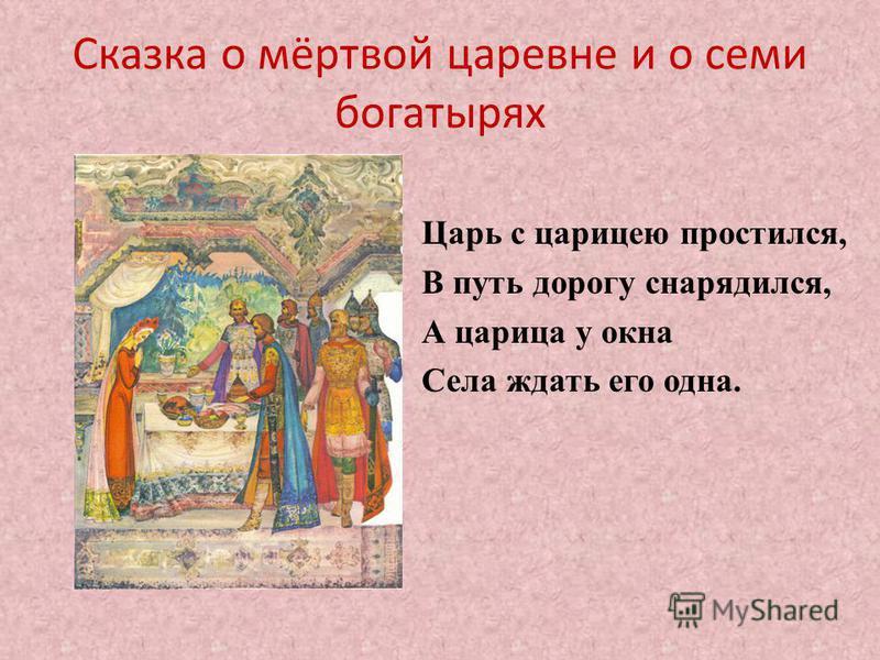 Сказка о мёртвой царевне и о семи богатырях Царь с царицею простился, В путь дорогу снарядился, А царица у окна Села ждать его одна.