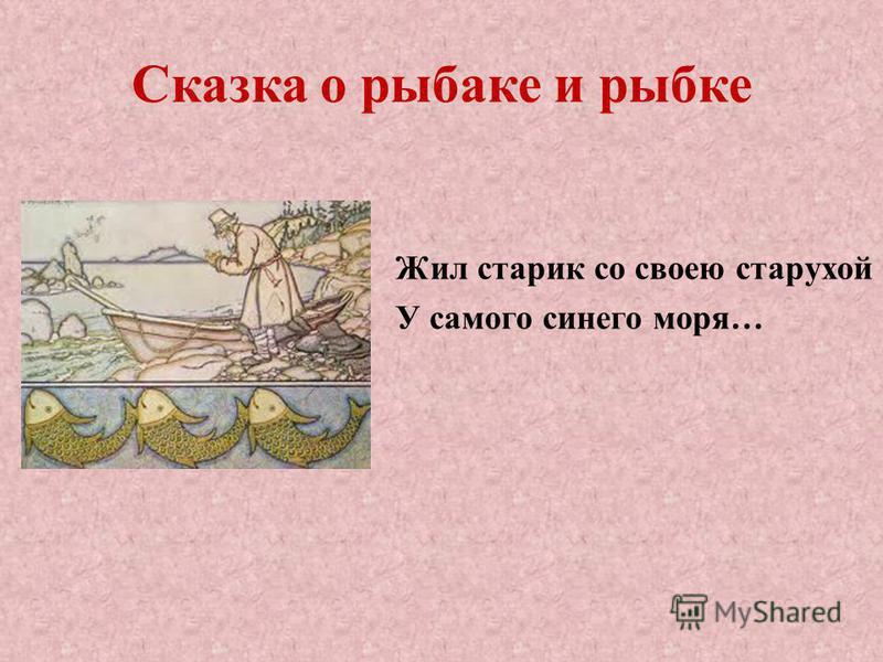 Сказка о рыбаке и рыбке Жил старик со своею старухой У самого синего моря…