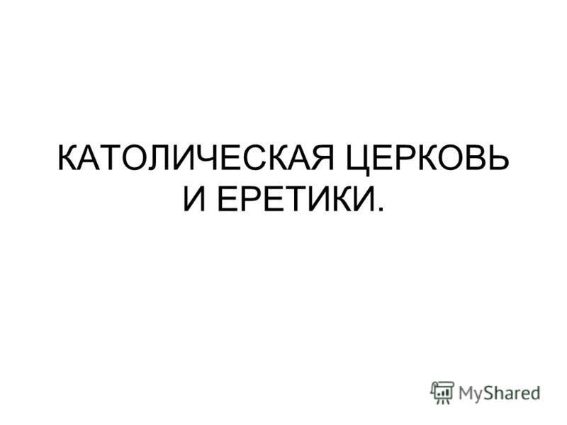 КАТОЛИЧЕСКАЯ ЦЕРКОВЬ И ЕРЕТИКИ.