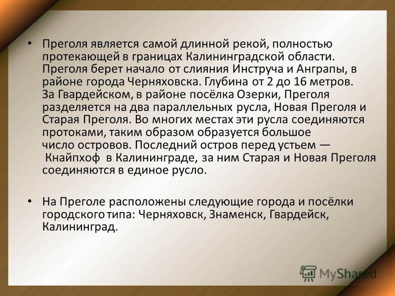 Преголя является самой длинной рекой, полностью протекающей в границах Калининградской области. Преголя берет начало от слияния Инструча и Анграпы, в районе города Черняховска. Глубина от 2 до 16 метров. За Гвардейском, в районе посёлка Озерки, Прего