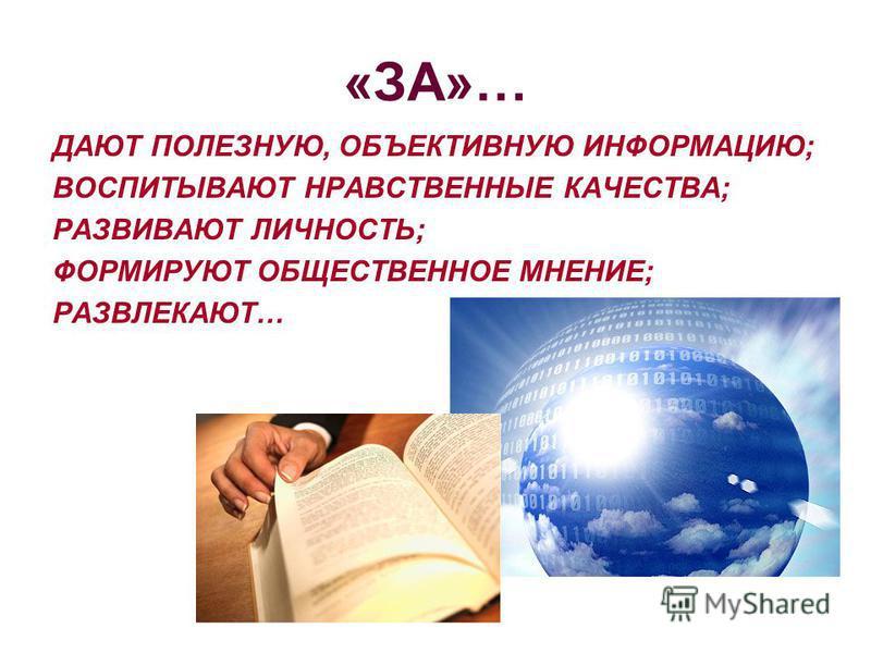 «ЗА»… ДАЮТ ПОЛЕЗНУЮ, ОБЪЕКТИВНУЮ ИНФОРМАЦИЮ; ВОСПИТЫВАЮТ НРАВСТВЕННЫЕ КАЧЕСТВА; РАЗВИВАЮТ ЛИЧНОСТЬ; ФОРМИРУЮТ ОБЩЕСТВЕННОЕ МНЕНИЕ; РАЗВЛЕКАЮТ…