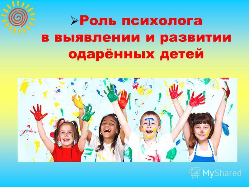 Роль психолога в выявлении и развитии одарённых детей