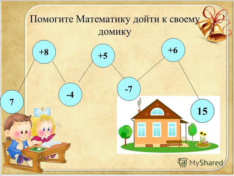 Помогите Математику дойти к своему домику -4 +8 7 +5 -7 +6 ? 15