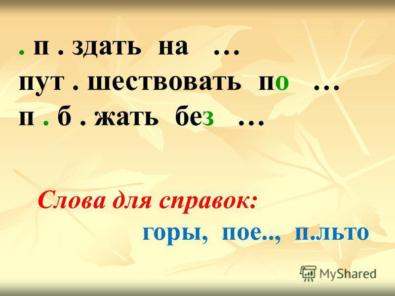 . п. сдать на … пут. шествовать по … п. б. жать без … Слова для справок: горы, пое.., п.льто