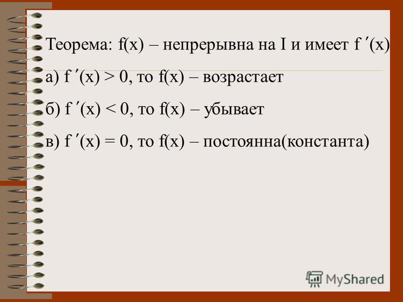 Теорема: f(x) – непрерывна на I и имеет f (x) а) f (x) > 0, то f(x) – возрастает б) f (x) < 0, то f(x) – убывает в) f (x) = 0, то f(x) – постоянна(константа)