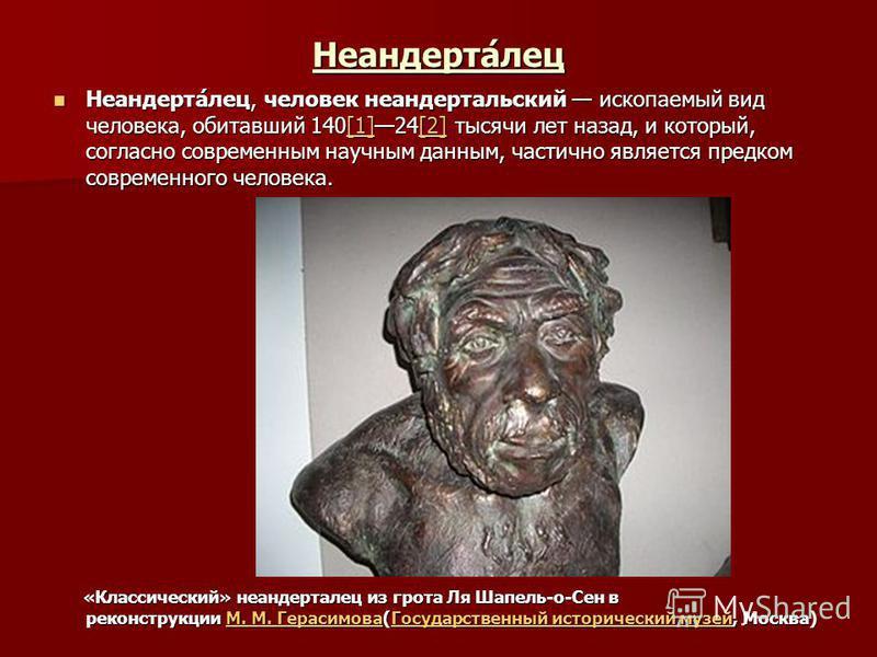 Неандерта́лес Неандерта́лес, человек неандертальский ископаемый вид человека, обитавший 140[1]24[2] тысячи лет назад, и который, согласно современным научным данным, частично является предком современного человека. Неандерта́лес, человек неандертальс