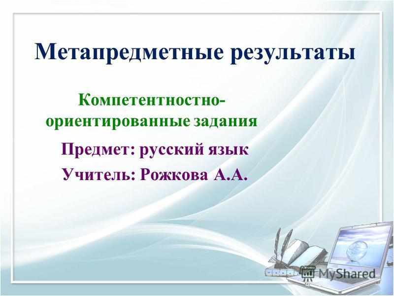 Метапредметные результаты Компетентностно- ориентированные задания Предмет: русский язык Учитель: Рожкова А.А.