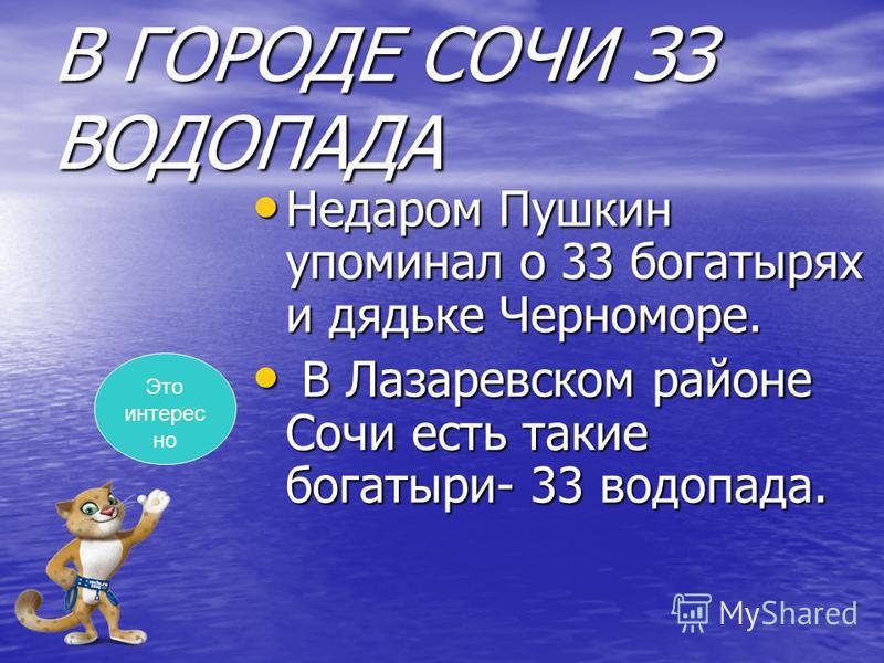 В ГОРОДЕ СОЧИ ЗЗ ВОДОПАДА Недаром Пушкин упоминал о 33 богатырях и дядьке Черноморе. Недаром Пушкин упоминал о 33 богатырях и дядьке Черноморе. В Лазаревском районе Сочи есть такие богатыри- 33 водопада. В Лазаревском районе Сочи есть такие богатыри-