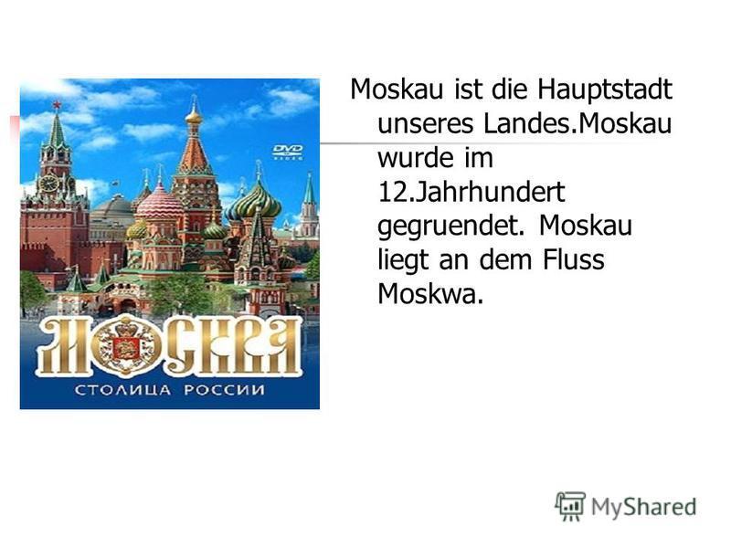 Moskau ist die Hauptstadt unseres Landes.Moskau wurde im 12.Jahrhundert gegruendet. Moskau liegt an dem Fluss Moskwa.