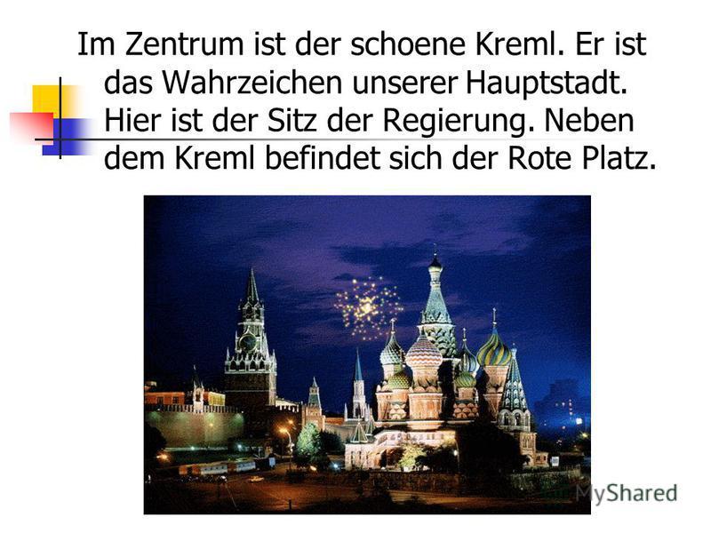 Im Zentrum ist der schoene Kreml. Er ist das Wahrzeichen unserer Hauptstadt. Hier ist der Sitz der Regierung. Neben dem Kreml befindet sich der Rote Platz.
