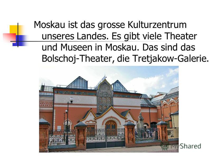 Moskau ist das grosse Kulturzentrum unseres Landes. Es gibt viele Theater und Museen in Moskau. Das sind das Bolschoj-Theater, die Tretjakow-Galerie.