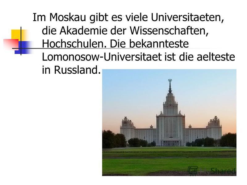 Im Moskau gibt es viele Universitaeten, die Akademie der Wissenschaften, Hochschulen. Die bekannteste Lomonosow-Universitaet ist die aelteste in Russland.