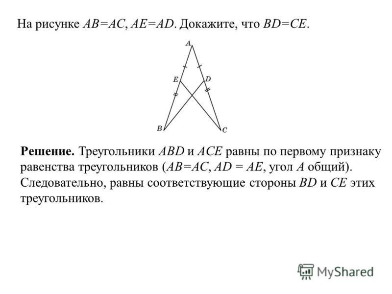 На рисунке АВ=АС, АЕ=АD. Докажите, что BD=CE. Решение. Треугольники ABD и ACE равны по первому признаку равенства треугольников (АВ=АС, АD = AE, угол A общий). Следовательно, равны соответствующие стороны BD и CE этих треугольников.