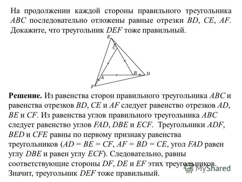 На продолжении каждой стороны правильного треугольника ABC последовательно отложены равные отрезки BD, CE, AF. Докажите, что треугольник DEF тоже правильный. Решение. Из равенства сторон правильного треугольника ABC и равенства отрезков BD, CE и AF с