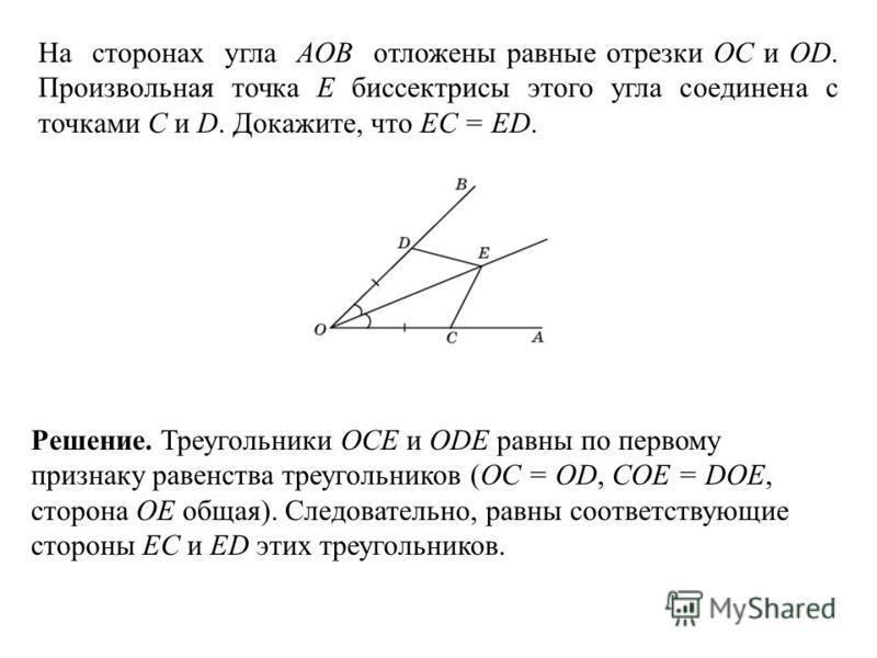 На сторонах угла АОВ отложены равные отрезки ОС и ОD. Произвольная точка E биссектрисы этого угла соединена с точками С и D. Докажите, что ЕС = ЕD. Решение. Треугольники OCE и ODE равны по первому признаку равенства треугольников (OC = OD, COE = DOE,