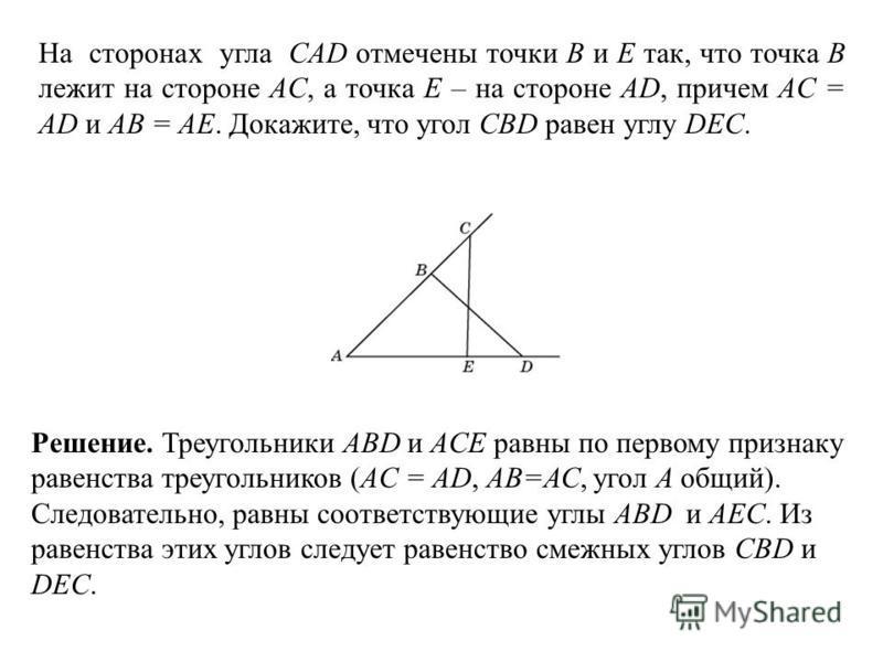 На сторонах угла CAD отмечены точки B и E так, что точка B лежит на стороне AC, а точка E – на стороне AD, причем AC = AD и AB = AE. Докажите, что угол CBD равен углу DEC. Решение. Треугольники ABD и ACE равны по первому признаку равенства треугольни