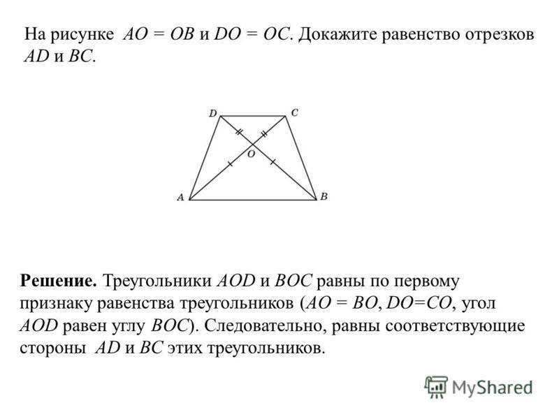 На рисунке АО = ОВ и DO = OC. Докажите равенство отрезков AD и ВС. Решение. Треугольники AOD и BOC равны по первому признаку равенства треугольников (AO = BO, DO=CO, угол AOD равен углу BOC). Следовательно, равны соответствующие стороны AD и ВС этих