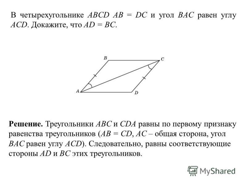 В четырехугольнике ABCD AB = DC и угол BAC равен углу ACD. Докажите, что AD = BC. Решение. Треугольники ABC и CDA равны по первому признаку равенства треугольников (AB = CD, AC – общая сторона, угол BAC равен углу ACD). Следовательно, равны соответст