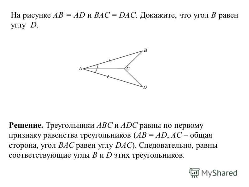 На рисунке АВ = AD и BAC = DAC. Докажите, что угол B равен углу D. Решение. Треугольники ABC и ADC равны по первому признаку равенства треугольников (AB = AD, AC – общая сторона, угол BAC равен углу DAC). Следовательно, равны соответствующие углы B и