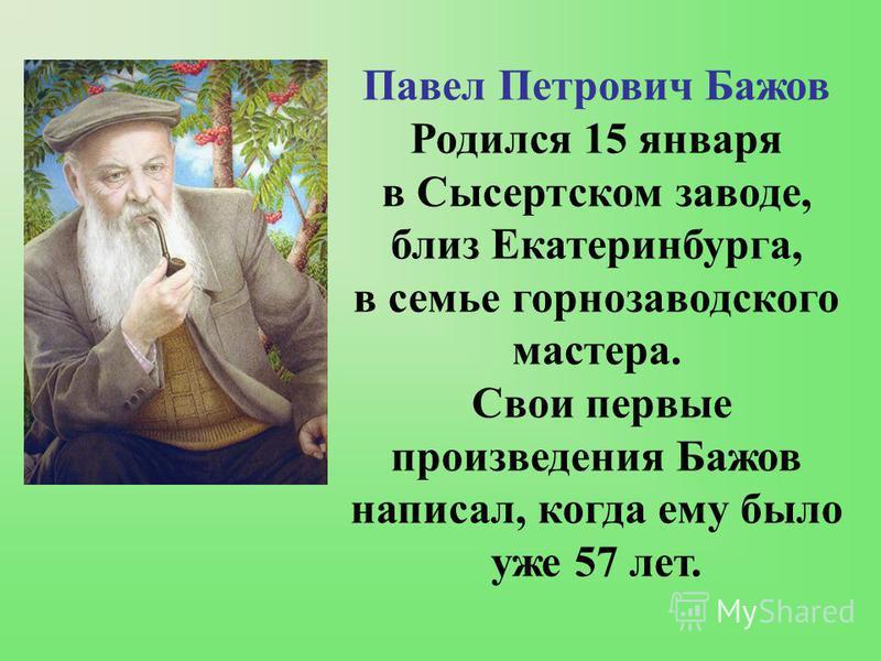 Павел Петрович Бажов Родился 15 января в Сысертском заводе, близ Екатеринбурга, в семье горнозаводского мастера. Свои первые произведения Бажов написал, когда ему было уже 57 лет.