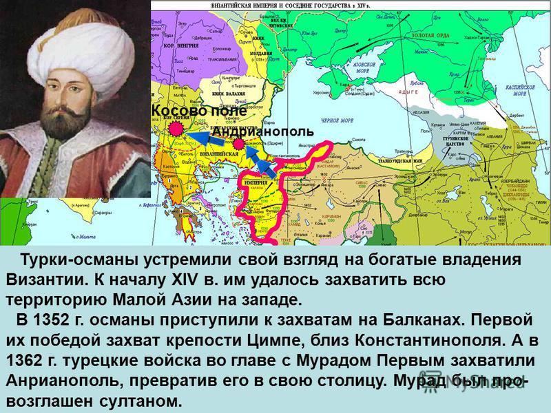 Турки-османы устремили свой взгляд на богатые владения Византии. К началу XIV в. им удалось захватить всю территорию Малой Азии на западе. В 1352 г. османы приступили к захватам на Балканах. Первой их победой захват крепости Цимпе, близ Константинопо