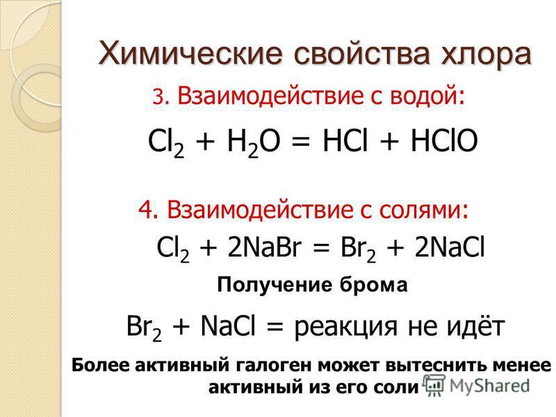 Химические свойства хлора 3. Взаимодействие с водой: 4. Взаимодействие с солями: Cl 2 + H 2 O = HCl + HClO Cl 2 + 2NaBr = Br 2 + 2NaCl Br 2 + NaCl = реакция не идёт Получение брома Более активный галоген может вытеснить менее активный из его соли