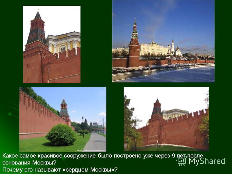 Какое самое красивое сооружение было построено уже через 9 лет после основания Москвы? Почему его называют «сердцем Москвы»?