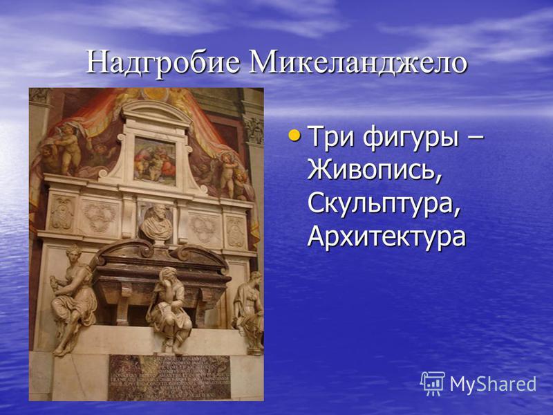 Надгробие Микеланджело Три фигуры – Живопись, Скульптура, Архитектура Три фигуры – Живопись, Скульптура, Архитектура