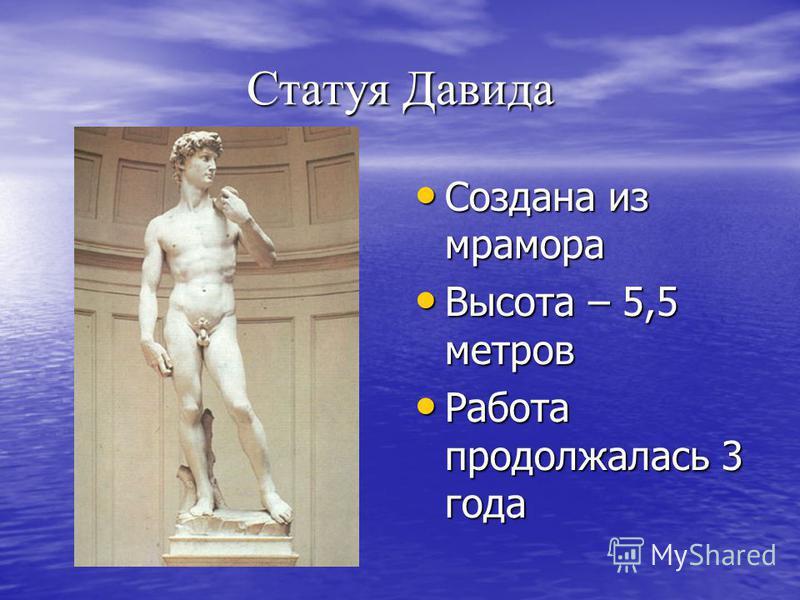 Статуя Давида Создана из мрамора Создана из мрамора Высота – 5,5 метров Высота – 5,5 метров Работа продолжалась 3 года Работа продолжалась 3 года