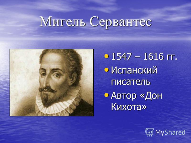 Мигель Сервантес 1547 – 1616 гг. 1547 – 1616 гг. Испанский писатель Испанский писатель Автор «Дон Кихота» Автор «Дон Кихота»
