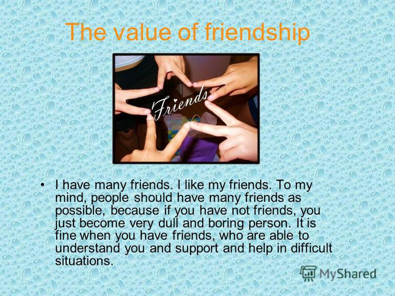 The value of friendship I have many friends. I like my friends. To my mind, people should have many friends as possible, because if you have not friends, you just become very dull and boring person. It is fine when you have friends, who are able to u