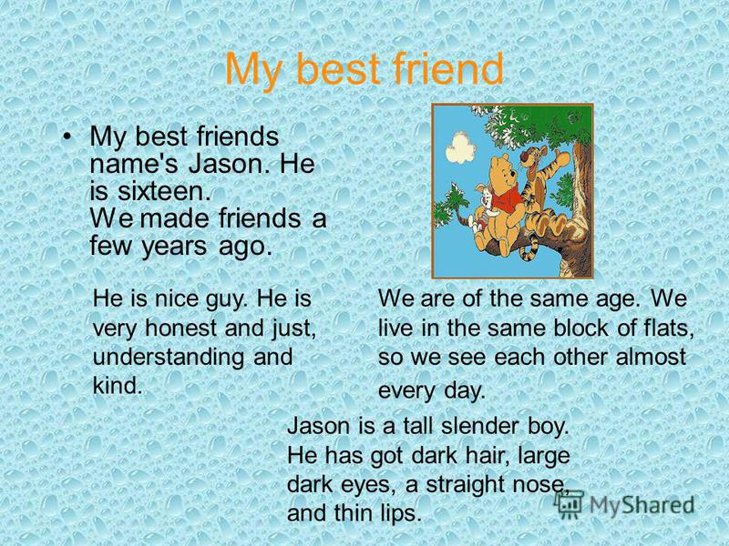 My best friend My best friends name's Jason. He is sixteen. We made friends a few years ago. We are of the same age. We live in the same block of flats, so we see each other almost every day. Jason is a tall slender boy. He has got dark hair, large d