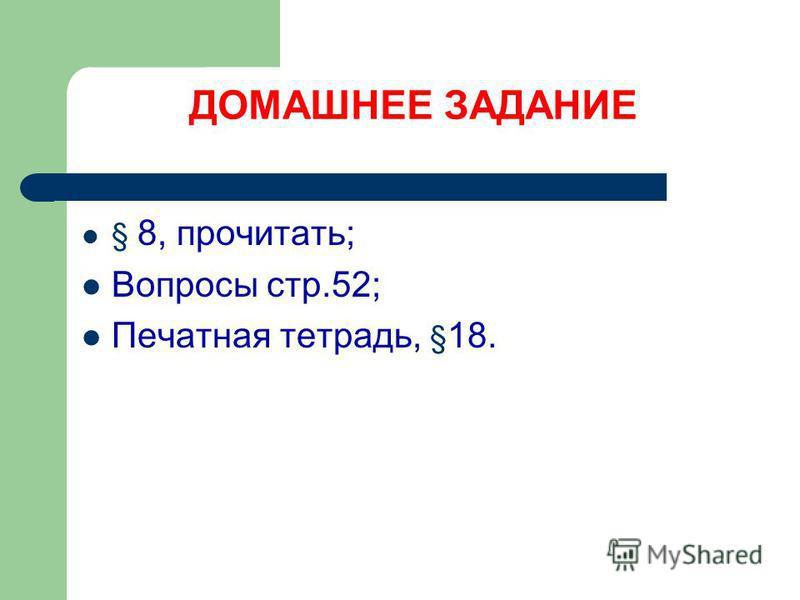 ДОМАШНЕЕ ЗАДАНИЕ § 8, прочитать; Вопросы стр.52; Печатная тетрадь, § 18.