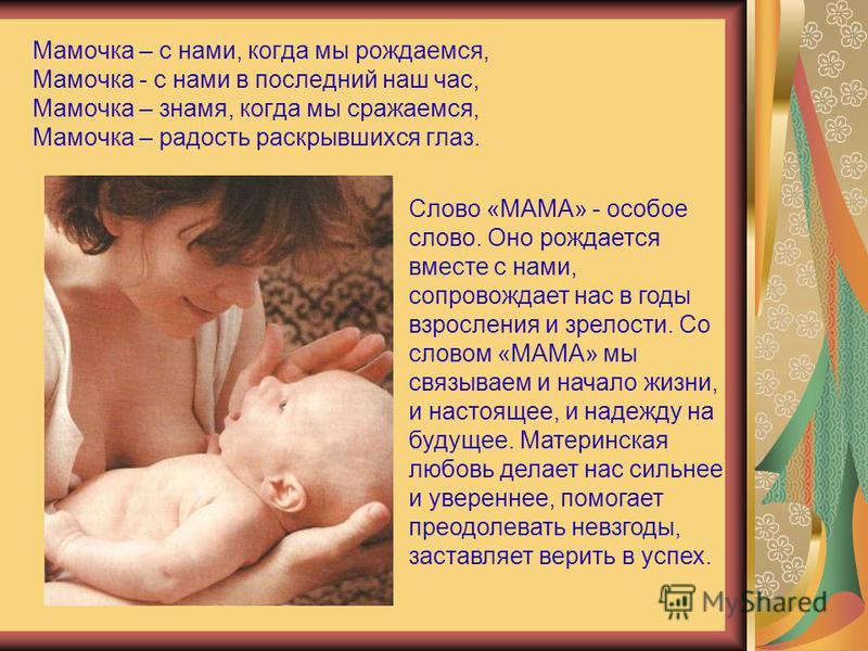 Мамочка – с нами, когда мы рождаемся, Мамочка - с нами в последний наш час, Мамочка – знамя, когда мы сражаемся, Мамочка – радость раскрывшихся глаз. Слово «МАМА» - особое слово. Оно рождается вместе с нами, сопровождает нас в годы взросления и зрело